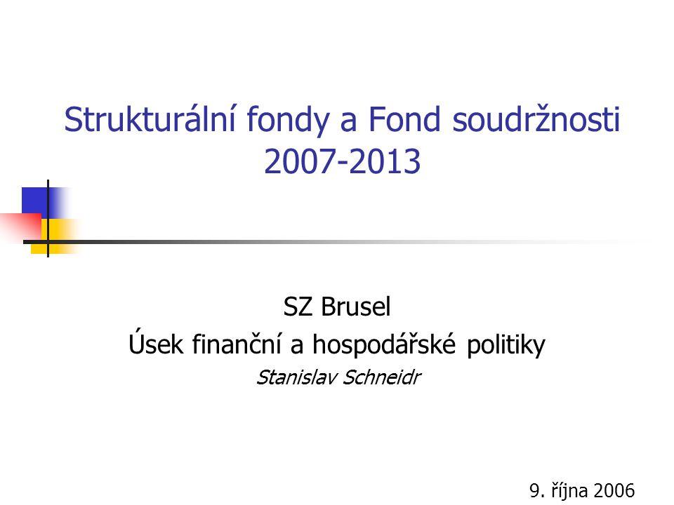 Strukturální fondy a Fond soudržnosti 2007-2013 SZ Brusel Úsek finanční a hospodářské politiky Stanislav Schneidr 9. října 2006