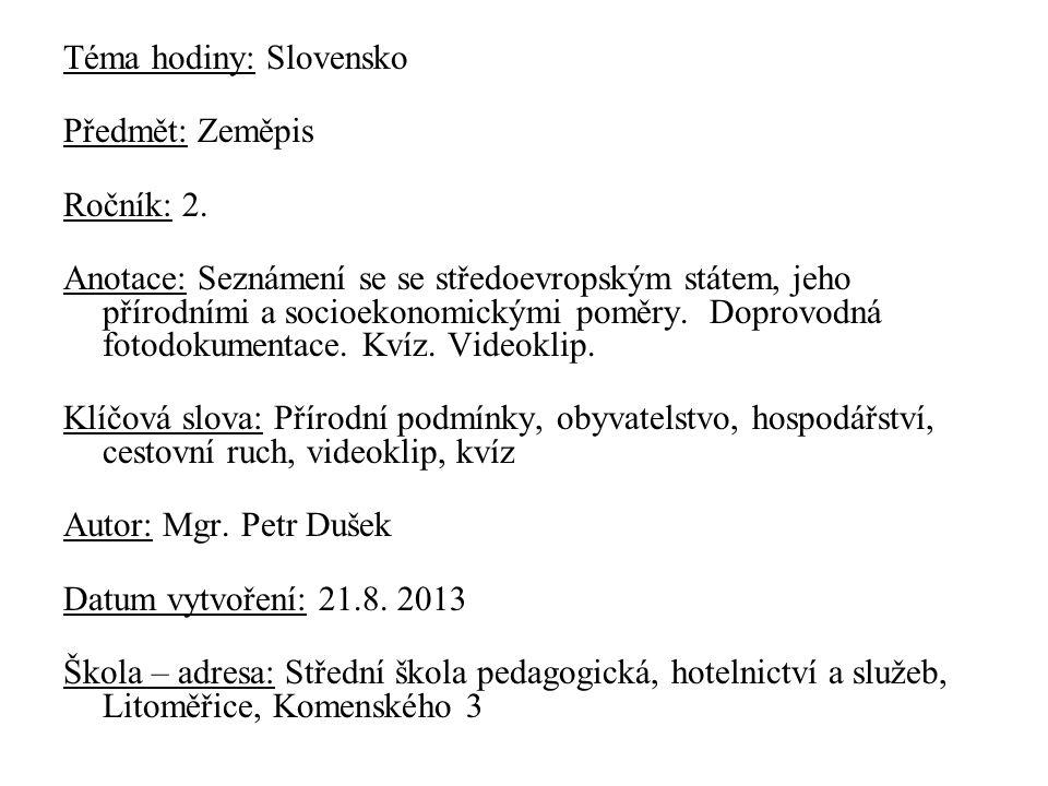 Téma hodiny: Slovensko Předmět: Zeměpis Ročník: 2. Anotace: Seznámení se se středoevropským státem, jeho přírodními a socioekonomickými poměry. Doprov