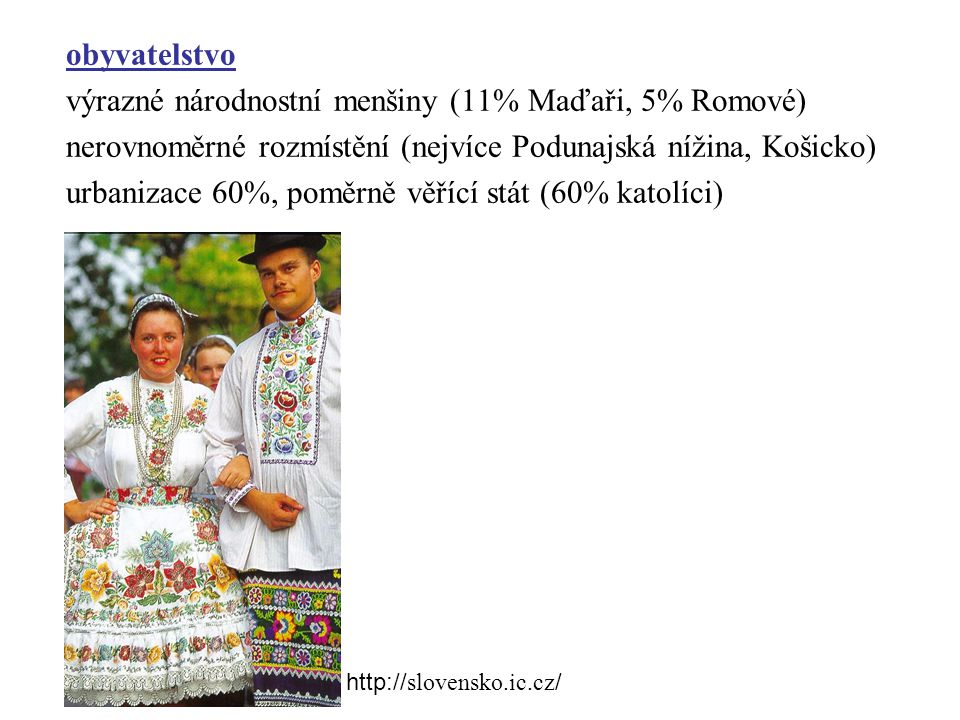 obyvatelstvo výrazné národnostní menšiny (11% Maďaři, 5% Romové) nerovnoměrné rozmístění (nejvíce Podunajská nížina, Košicko) urbanizace 60%, poměrně věřící stát (60% katolíci) http:// slovensko.ic.cz /