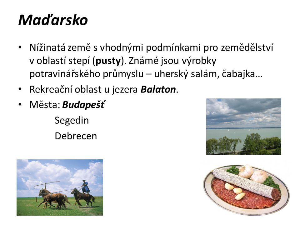 Maďarsko Nížinatá země s vhodnými podmínkami pro zemědělství v oblastí stepí (pusty). Známé jsou výrobky potravinářského průmyslu – uherský salám, čab