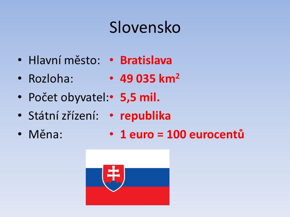 Slovensko Hlavní město: Rozloha: Počet obyvatel: Státní zřízení: Měna: Bratislava 49 035 km 2 5,5 mil. republika 1 euro = 100 eurocentů