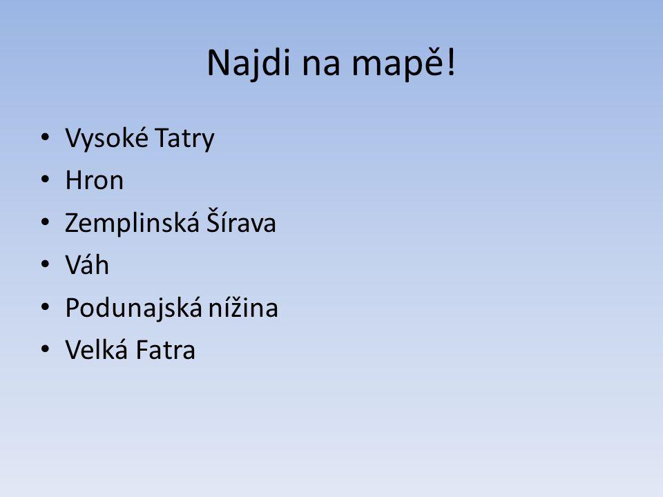 Najdi na mapě! Vysoké Tatry Hron Zemplinská Šírava Váh Podunajská nížina Velká Fatra