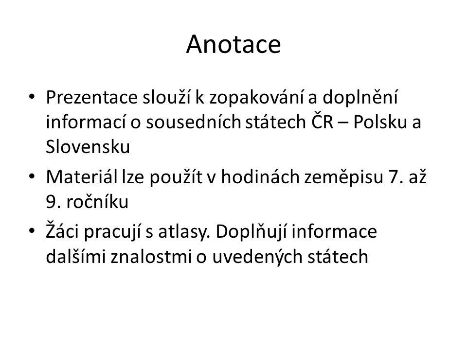 Anotace Prezentace slouží k zopakování a doplnění informací o sousedních státech ČR – Polsku a Slovensku Materiál lze použít v hodinách zeměpisu 7. až