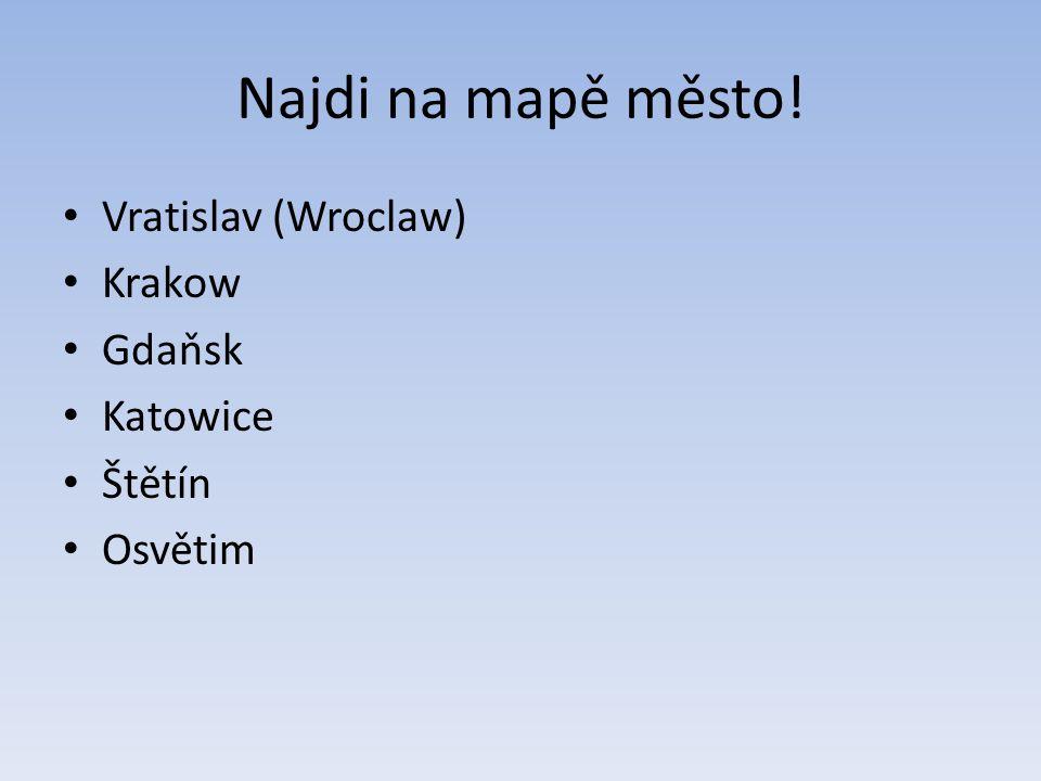 Najdi na mapě město! Vratislav (Wroclaw) Krakow Gdaňsk Katowice Štětín Osvětim