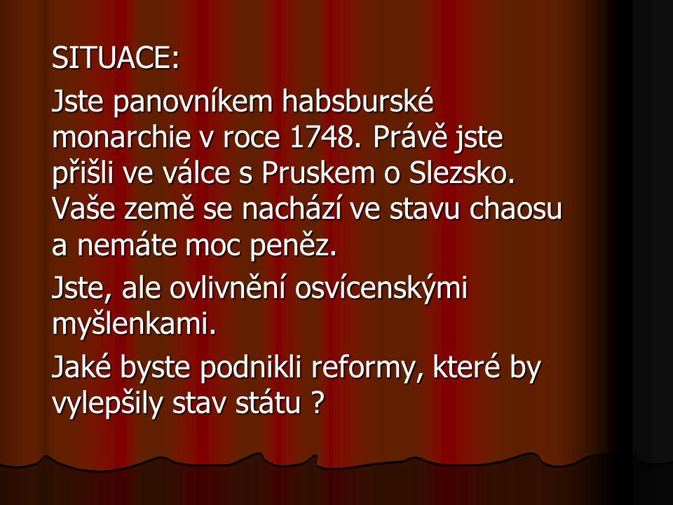 SITUACE: Jste panovníkem habsburské monarchie v roce 1748. Právě jste přišli ve válce s Pruskem o Slezsko. Vaše země se nachází ve stavu chaosu a nemá