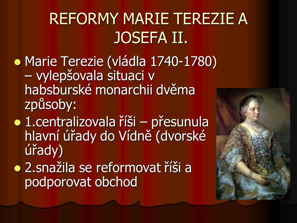 REFORMY MARIE TEREZIE A JOSEFA II. Marie Terezie (vládla 1740-1780) – vylepšovala situaci v habsburské monarchii dvěma způsoby: Marie Terezie (vládla