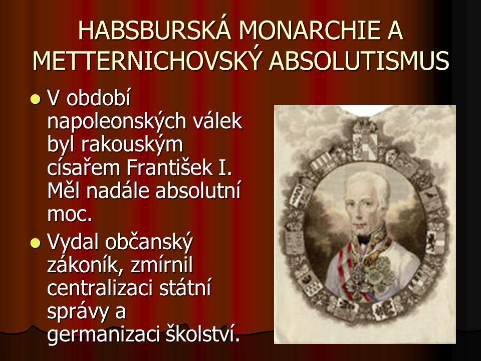 HABSBURSKÁ MONARCHIE A METTERNICHOVSKÝ ABSOLUTISMUS V období napoleonských válek byl rakouským císařem František I. Měl nadále absolutní moc. V období
