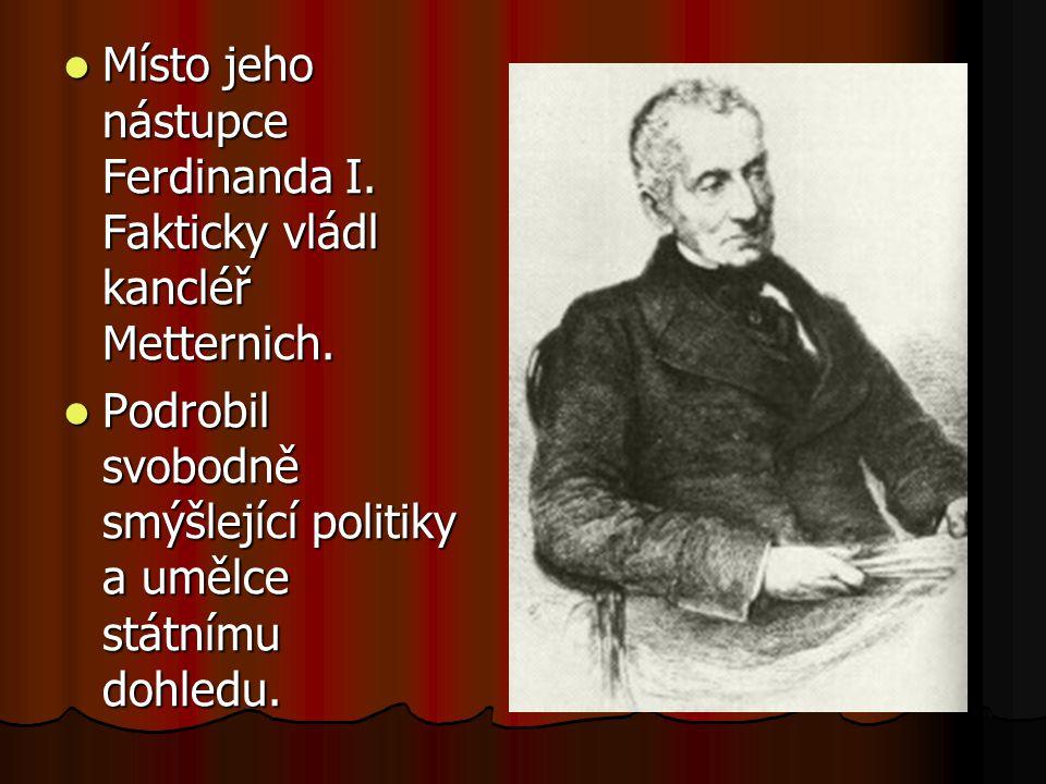 Místo jeho nástupce Ferdinanda I. Fakticky vládl kancléř Metternich. Místo jeho nástupce Ferdinanda I. Fakticky vládl kancléř Metternich. Podrobil svo