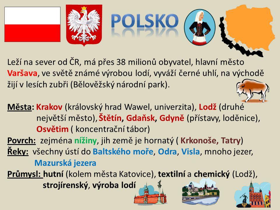 Leží na sever od ČR, má přes 38 milionů obyvatel, hlavní město Varšava, ve světě známé výrobou lodí, vyváží černé uhlí, na východě žijí v lesích zubři (Bělověžský národní park).