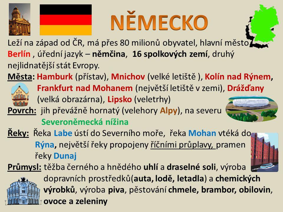 Leží na západ od ČR, má přes 80 milionů obyvatel, hlavní město Berlín, úřední jazyk – němčina, 16 spolkových zemí, druhý nejlidnatější stát Evropy.