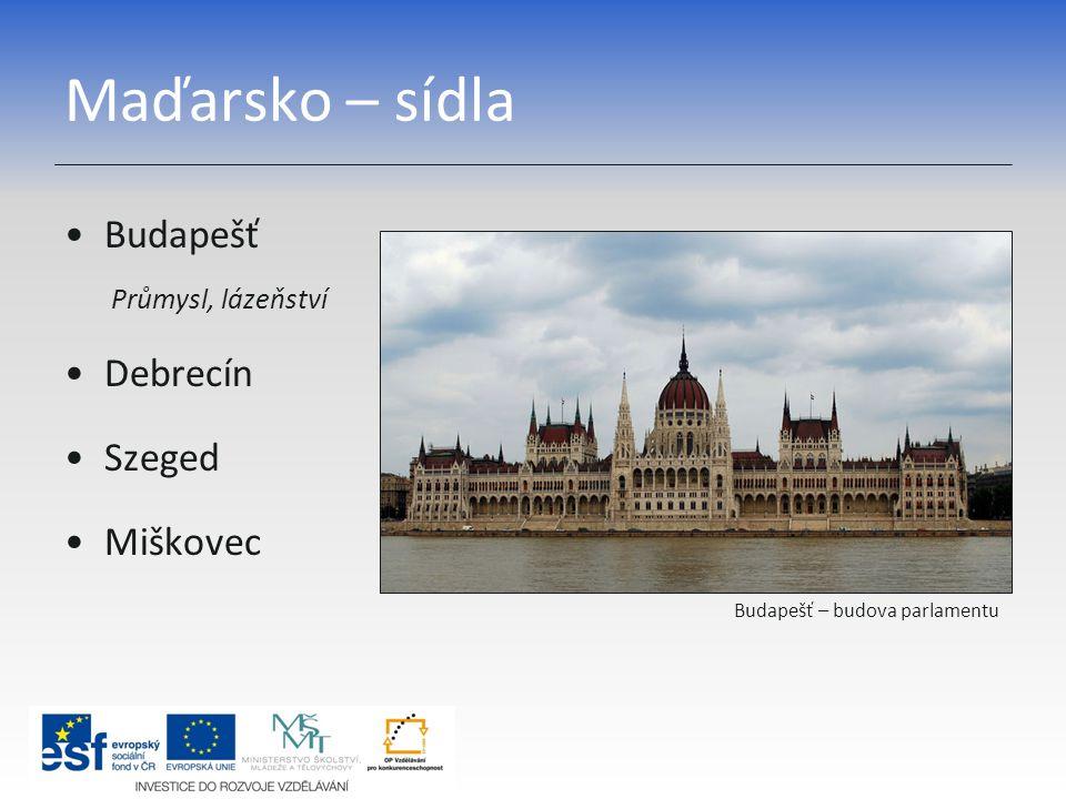 Maďarsko – sídla Budapešť Průmysl, lázeňství Debrecín Szeged Miškovec Budapešť – budova parlamentu