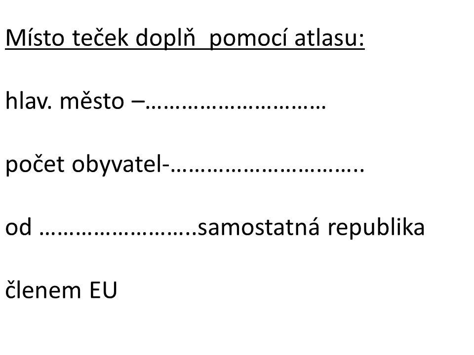 Místo teček doplň pomocí atlasu: hlav. město –………………………… počet obyvatel-………………………….. od ……………………..samostatná republika členem EU
