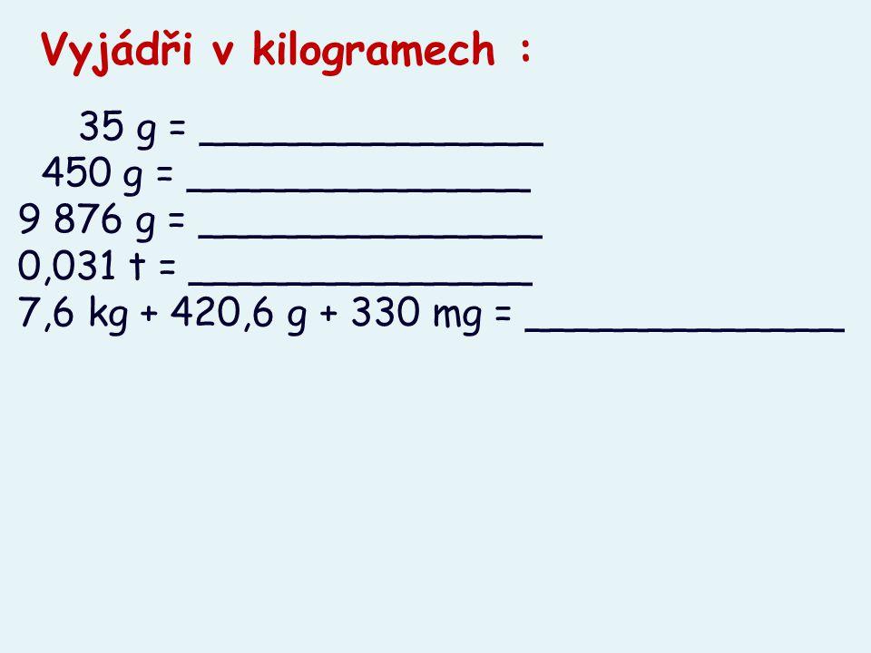 35 g = ______________ 450 g = ______________ 9 876 g = ______________ 0,031 t = ______________ 7,6 kg + 420,6 g + 330 mg = _____________ Vyjádři v kil