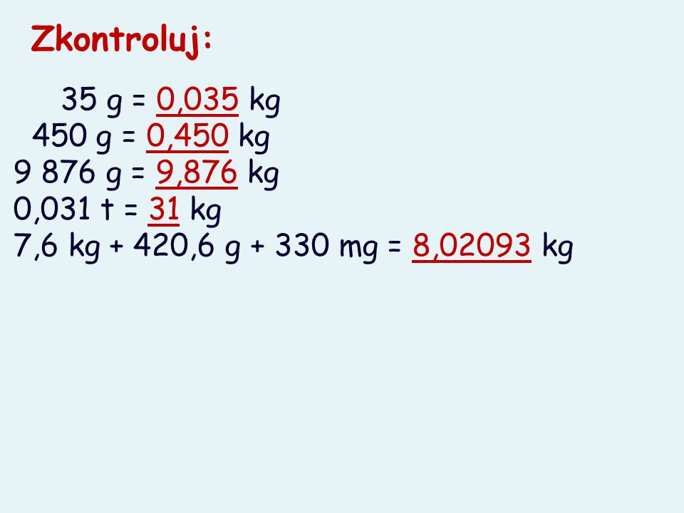 35 g = 0,035 kg 450 g = 0,450 kg 9 876 g = 9,876 kg 0,031 t = 31 kg 7,6 kg + 420,6 g + 330 mg = 8,02093 kg Zkontroluj: