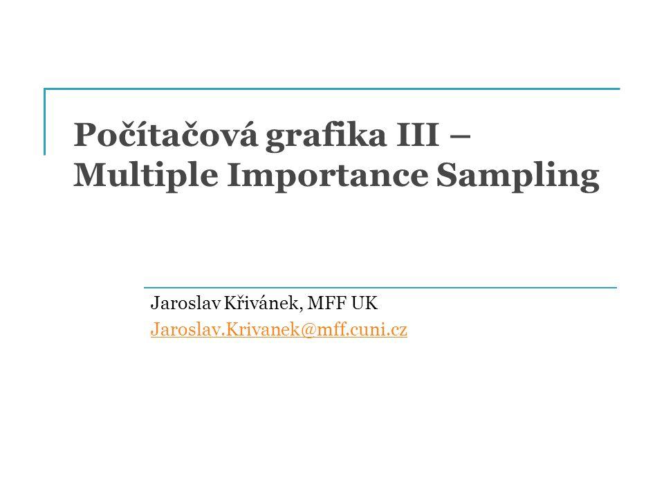 Počítačová grafika III – Multiple Importance Sampling Jaroslav Křivánek, MFF UK Jaroslav.Krivanek@mff.cuni.cz