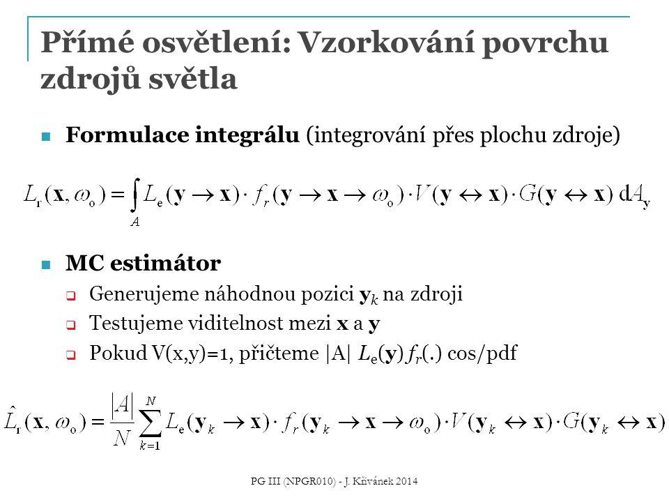 Přímé osvětlení: Vzorkování povrchu zdrojů světla Formulace integrálu (integrování přes plochu zdroje) MC estimátor  Generujeme náhodnou pozici y k na zdroji  Testujeme viditelnost mezi x a y  Pokud V(x,y)=1, přičteme |A| L e (y) f r (.) cos/pdf PG III (NPGR010) - J.
