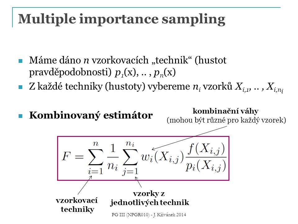 "Multiple importance sampling Máme dáno n vzorkovacích ""technik (hustot pravděpodobnosti) p 1 (x),.., p n (x) Z každé techniky (hustoty) vybereme n i vzorků X i,1,.., X i,n i Kombinovaný estimátor PG III (NPGR010) - J."