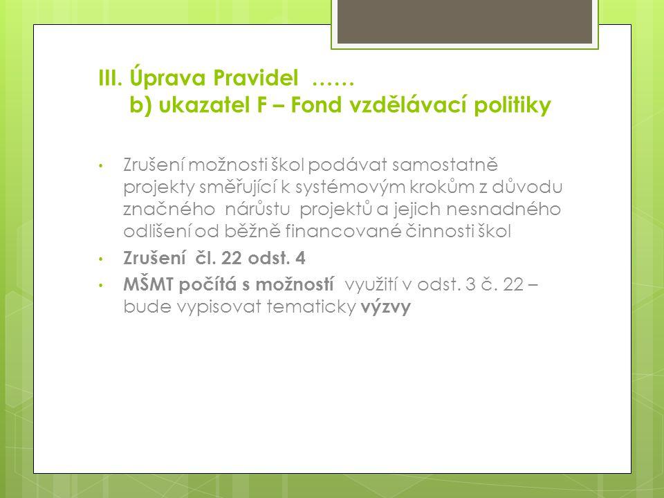 III. Úprava Pravidel …… b) ukazatel F – Fond vzdělávací politiky Zrušení možnosti škol podávat samostatně projekty směřující k systémovým krokům z dův