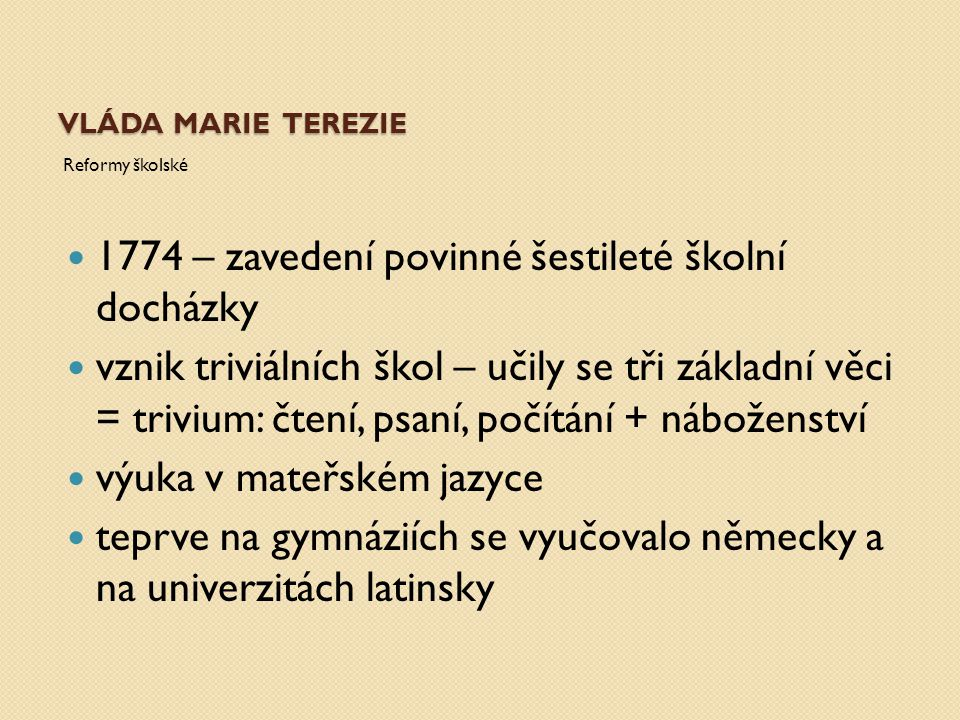 VLÁDA MARIE TEREZIE Reformy školské 1774 – zavedení povinné šestileté školní docházky vznik triviálních škol – učily se tři základní věci = trivium: č