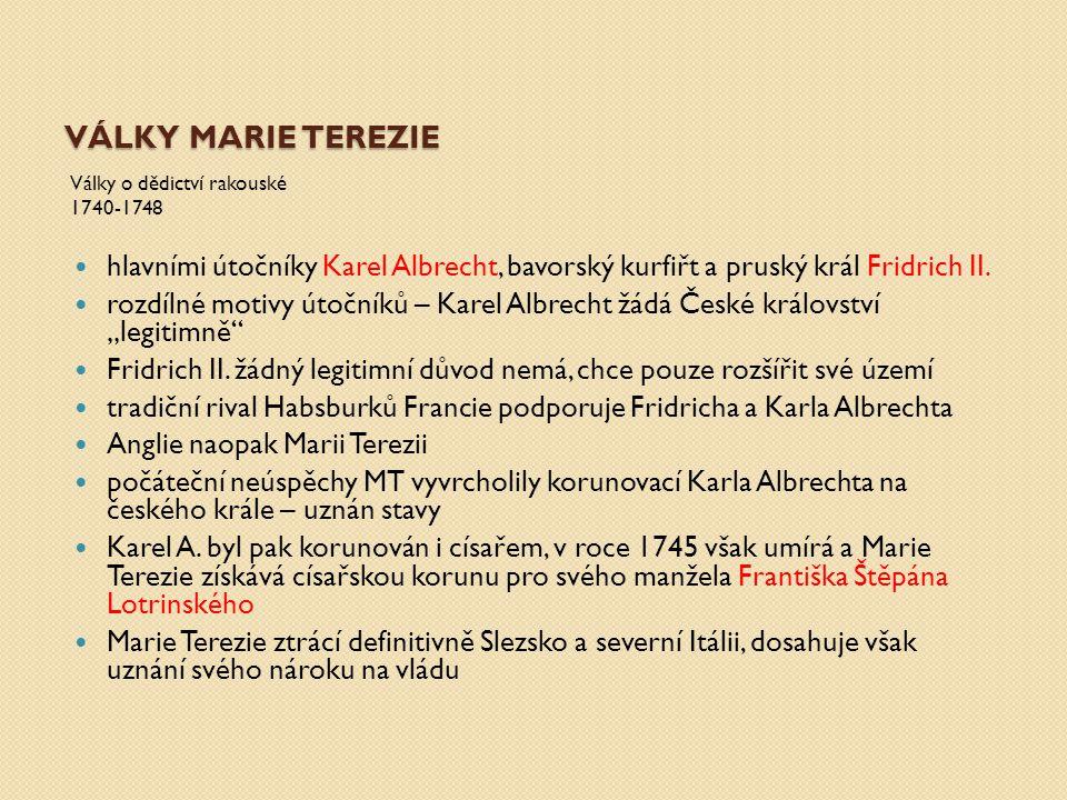VÁLKY MARIE TEREZIE Války o dědictví rakouské 1740-1748 hlavními útočníky Karel Albrecht, bavorský kurfiřt a pruský král Fridrich II. rozdílné motivy
