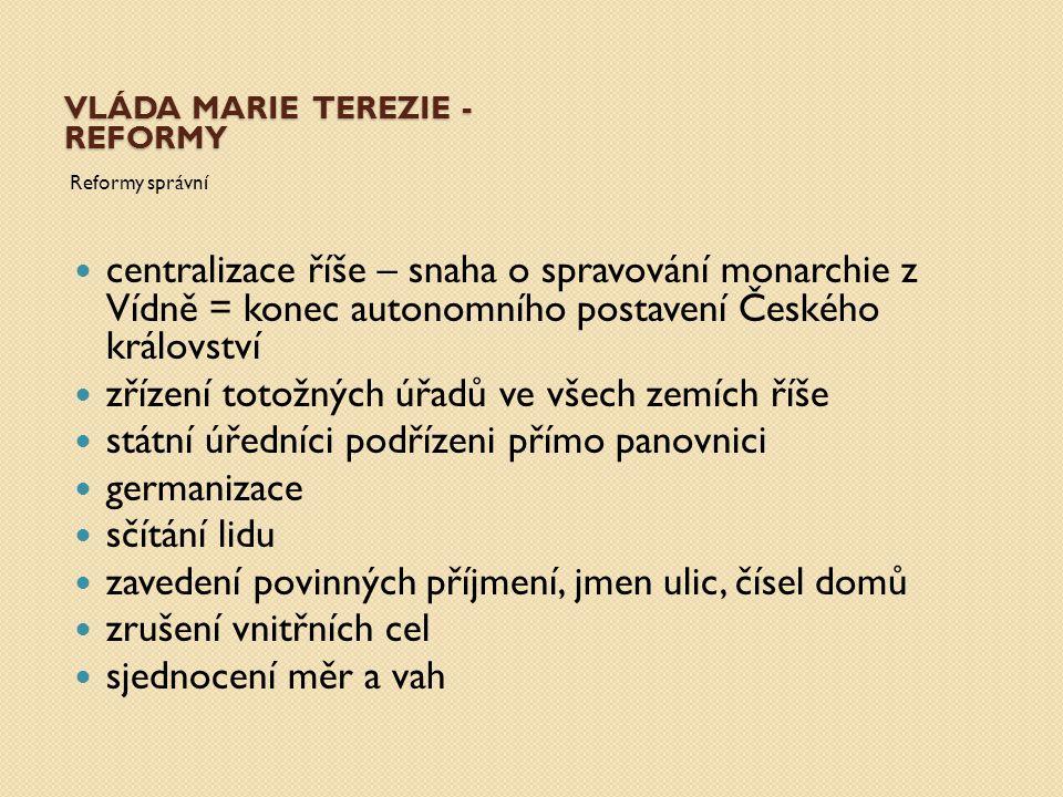 VLÁDA MARIE TEREZIE - REFORMY Reformy správní centralizace říše – snaha o spravování monarchie z Vídně = konec autonomního postavení Českého královstv