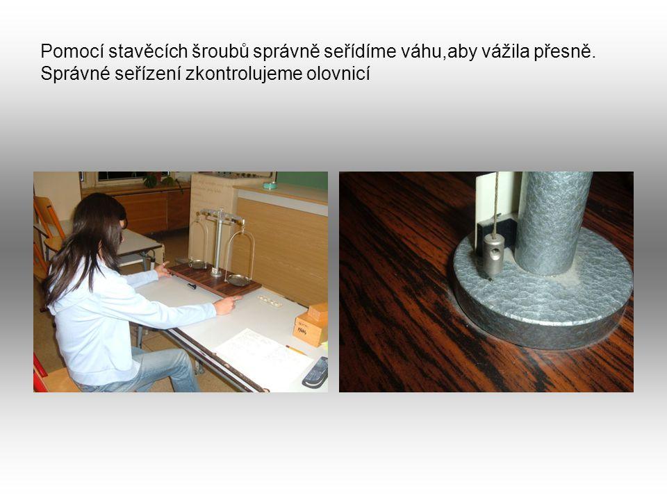 Pomocí stavěcích šroubů správně seřídíme váhu,aby vážila přesně. Správné seřízení zkontrolujeme olovnicí