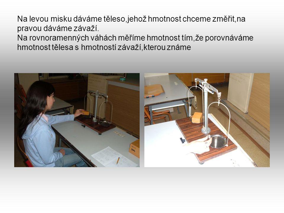 Na levou misku dáváme těleso,jehož hmotnost chceme změřit,na pravou dáváme závaží.