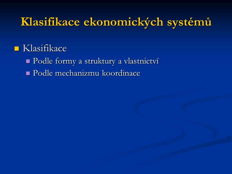 Klasifikace ekonomických systémů Klasifikace Klasifikace Podle formy a struktury a vlastnictví Podle formy a struktury a vlastnictví Podle mechanizmu koordinace Podle mechanizmu koordinace