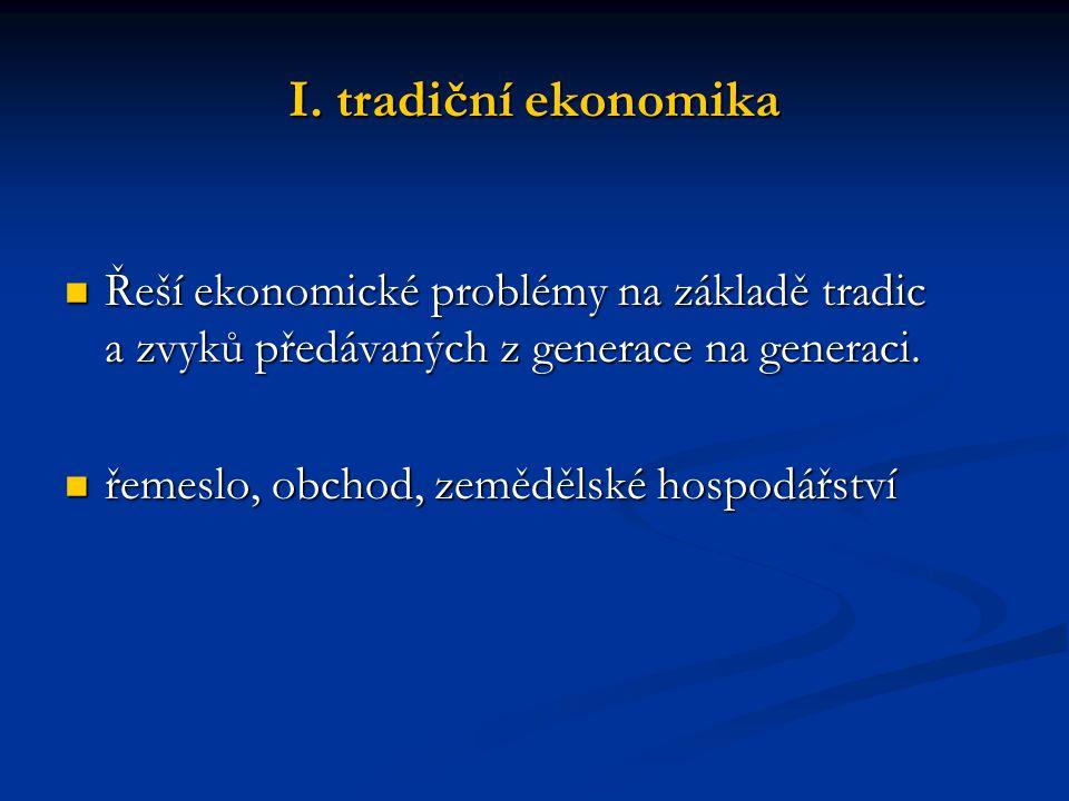 I. tradiční ekonomika Řeší ekonomické problémy na základě tradic a zvyků předávaných z generace na generaci. Řeší ekonomické problémy na základě tradi