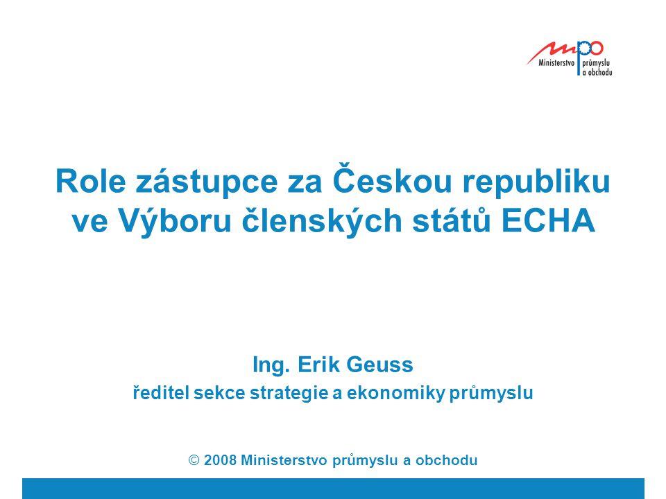 Role zástupce za Českou republiku ve Výboru členských států ECHA Ing. Erik Geuss ředitel sekce strategie a ekonomiky průmyslu © 2008 Ministerstvo prům