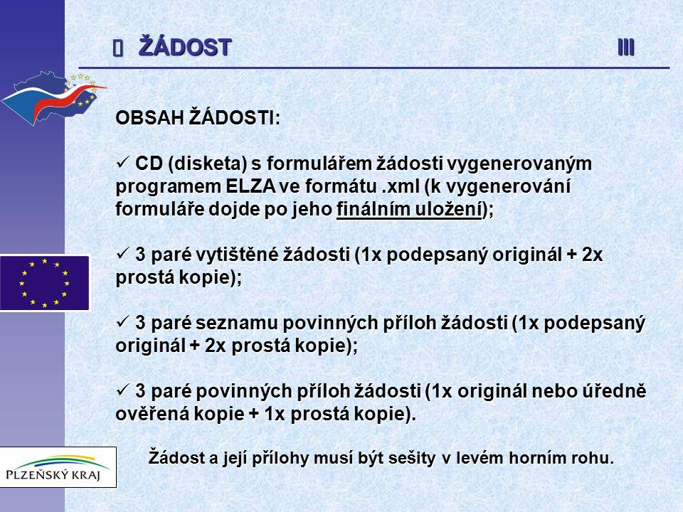  ŽÁDOST III OBSAH ŽÁDOSTI: CD (disketa) s formulářem žádosti vygenerovaným programem ELZA ve formátu.xml (k vygenerování formuláře dojde po jeho finálním uložení); CD (disketa) s formulářem žádosti vygenerovaným programem ELZA ve formátu.xml (k vygenerování formuláře dojde po jeho finálním uložení); 3 paré vytištěné žádosti (1x podepsaný originál + 2x prostá kopie); 3 paré vytištěné žádosti (1x podepsaný originál + 2x prostá kopie); 3 paré seznamu povinných příloh žádosti (1x podepsaný originál + 2x prostá kopie); 3 paré seznamu povinných příloh žádosti (1x podepsaný originál + 2x prostá kopie); 3 paré povinných příloh žádosti (1x originál nebo úředně ověřená kopie + 1x prostá kopie).