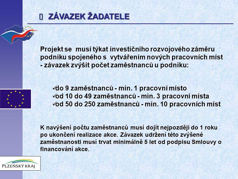  ZÁVAZEK ŽADATELE Projekt se musí týkat investičního rozvojového záměru podniku spojeného s vytvářením nových pracovních míst - závazek zvýšit počet zaměstnanců u podniku: do 9 zaměstnanců - min.