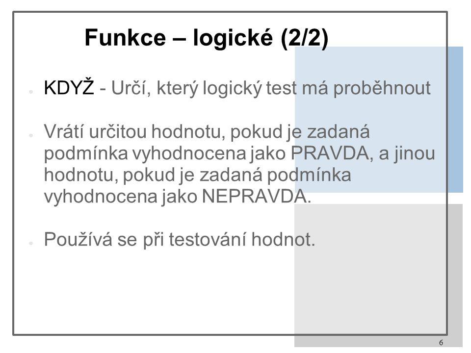 6 Funkce – logické (2/2) ● KDYŽ - Určí, který logický test má proběhnout ● Vrátí určitou hodnotu, pokud je zadaná podmínka vyhodnocena jako PRAVDA, a jinou hodnotu, pokud je zadaná podmínka vyhodnocena jako NEPRAVDA.