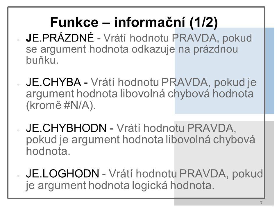 7 Funkce – informační (1/2) ● JE.PRÁZDNÉ - Vrátí hodnotu PRAVDA, pokud se argument hodnota odkazuje na prázdnou buňku.