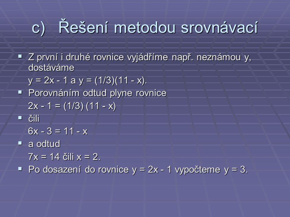 c)Řešení metodou srovnávací  Z první i druhé rovnice vyjádříme např. neznámou y, dostáváme y = 2x - 1 a y = (1/3)(11 - x). y = 2x - 1 a y = (1/3)(11