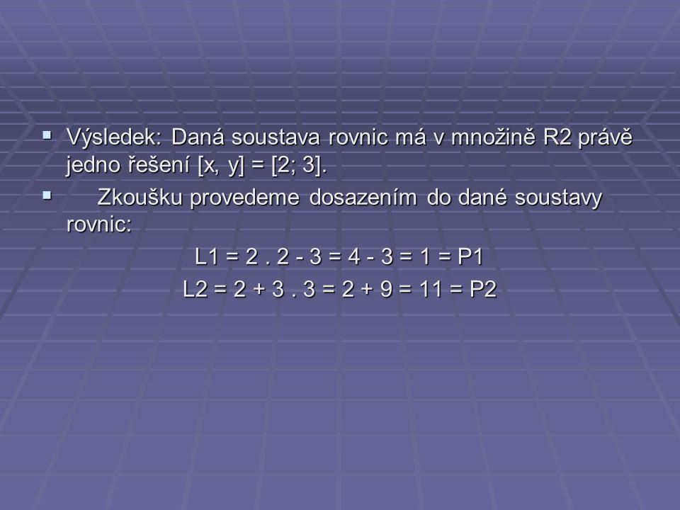  Výsledek: Daná soustava rovnic má v množině R2 právě jedno řešení [x, y] = [2; 3].  Zkoušku provedeme dosazením do dané soustavy rovnic: L1 = 2. 2