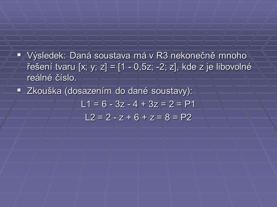  Výsledek: Daná soustava má v R3 nekonečně mnoho řešení tvaru [x; y; z] = [1 - 0,5z; -2; z], kde z je libovolné reálné číslo.  Zkouška (dosazením do