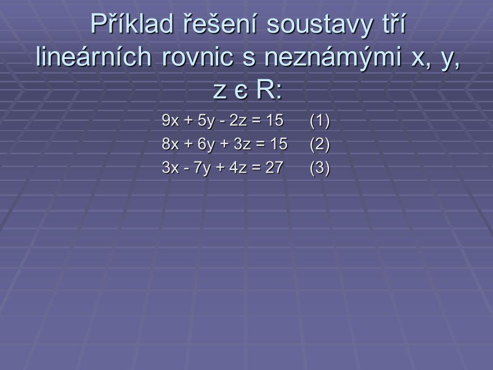 Příklad řešení soustavy tří lineárních rovnic s neznámými x, y, z є R: 9x + 5y - 2z = 15(1) 8x + 6y + 3z = 15(2) 3x - 7y + 4z = 27(3)