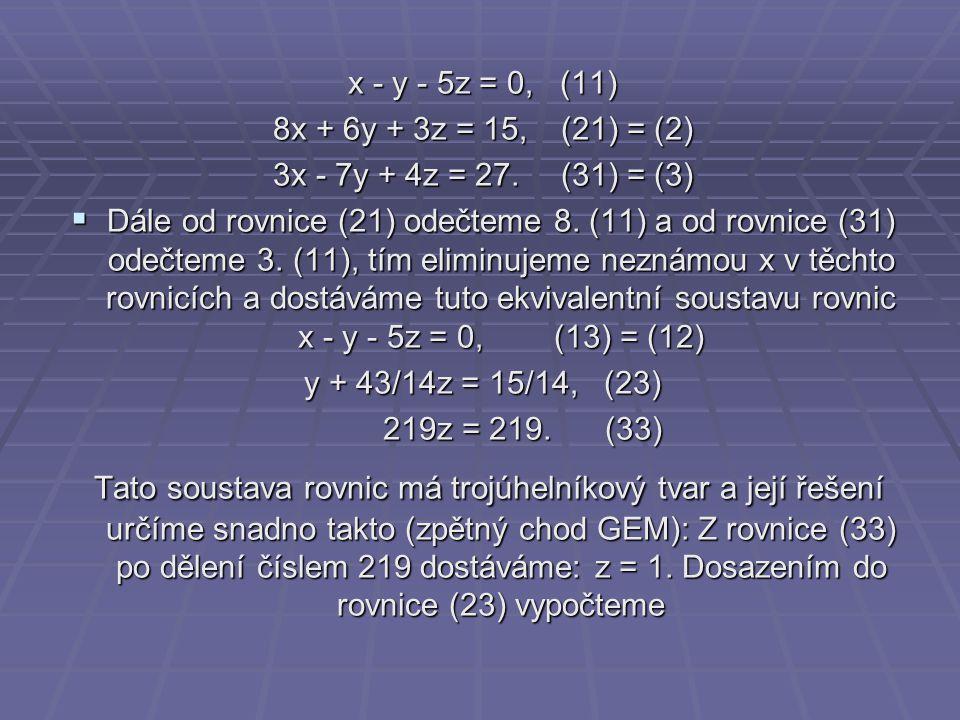 x - y - 5z = 0, (11) 8x + 6y + 3z = 15,(21) = (2) 3x - 7y + 4z = 27.(31) = (3)  Dále od rovnice (21) odečteme 8. (11) a od rovnice (31) odečteme 3. (