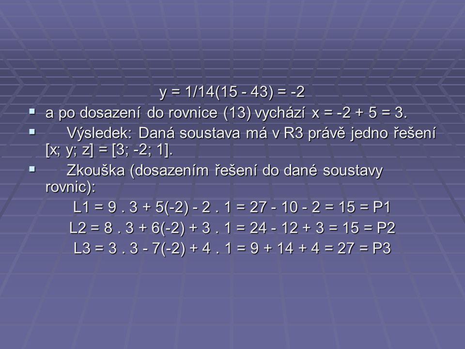 y = 1/14(15 - 43) = -2  a po dosazení do rovnice (13) vychází x = -2 + 5 = 3.  Výsledek: Daná soustava má v R3 právě jedno řešení [x; y; z] = [3; -2