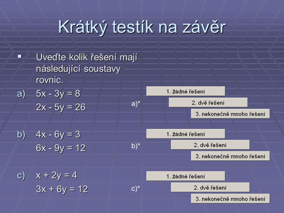 Krátký testík na závěr  Uveďte kolik řešení mají následující soustavy rovnic. a)5x - 3y = 8 2x - 5y = 26 b)4x - 6y = 3 6x - 9y = 12 c)x + 2y = 4 3x +