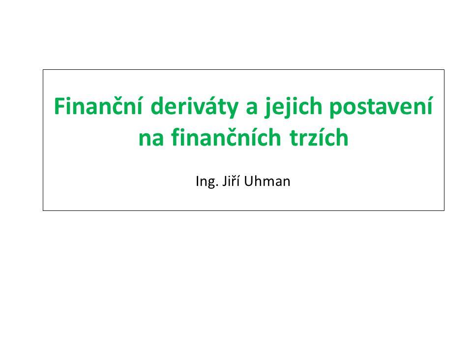 Finanční deriváty a jejich postavení na finančních trzích Ing. Jiří Uhman