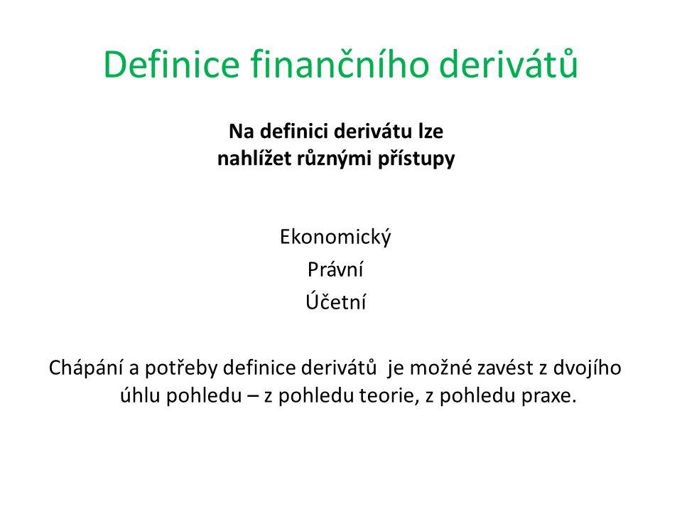 Definice finančního derivátů Na definici derivátu lze nahlížet různými přístupy Ekonomický Právní Účetní Chápání a potřeby definice derivátů je možné zavést z dvojího úhlu pohledu – z pohledu teorie, z pohledu praxe.