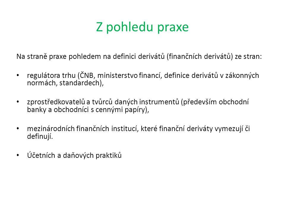 Z pohledu praxe Na straně praxe pohledem na definici derivátů (finančních derivátů) ze stran: regulátora trhu (ČNB, ministerstvo financí, definice derivátů v zákonných normách, standardech), zprostředkovatelů a tvůrců daných instrumentů (především obchodní banky a obchodníci s cennými papíry), mezinárodních finančních institucí, které finanční deriváty vymezují či definují.