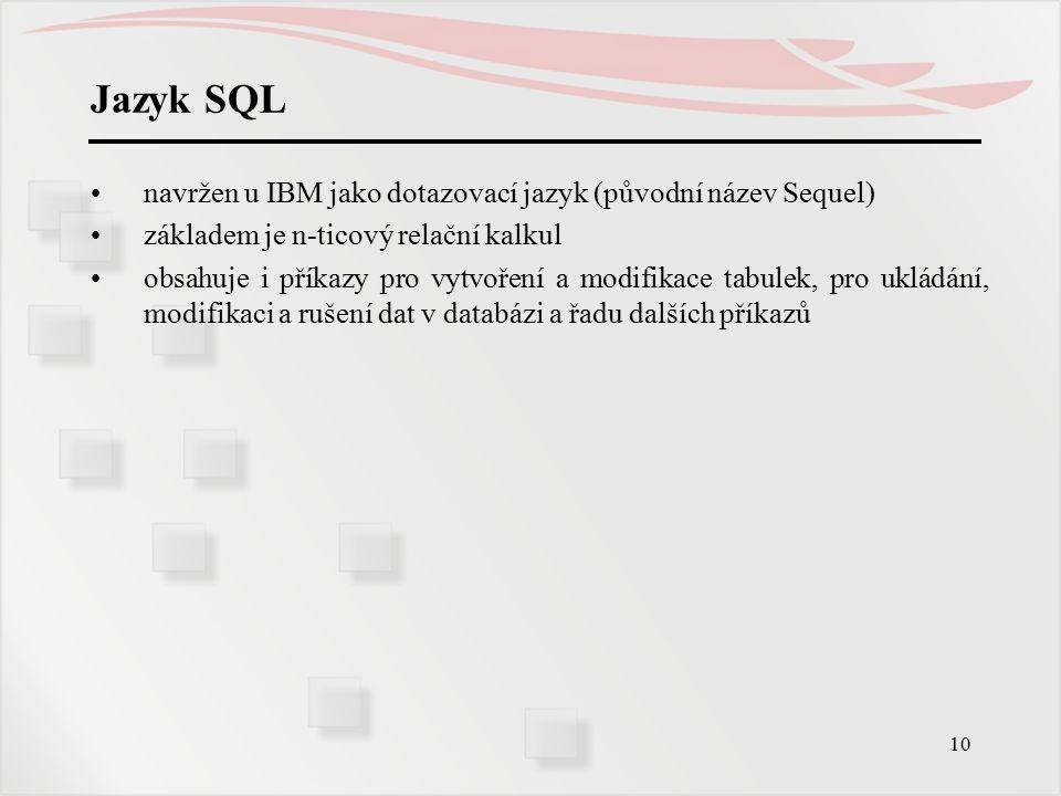 11 Jazyk SQL Vývoj a standardy Vznik jazyka - jen dotazovací část, prototyp u IBM, Dr.Codd 1974 (Sequel) Zprvu implementován živelně v různých SŘBD.