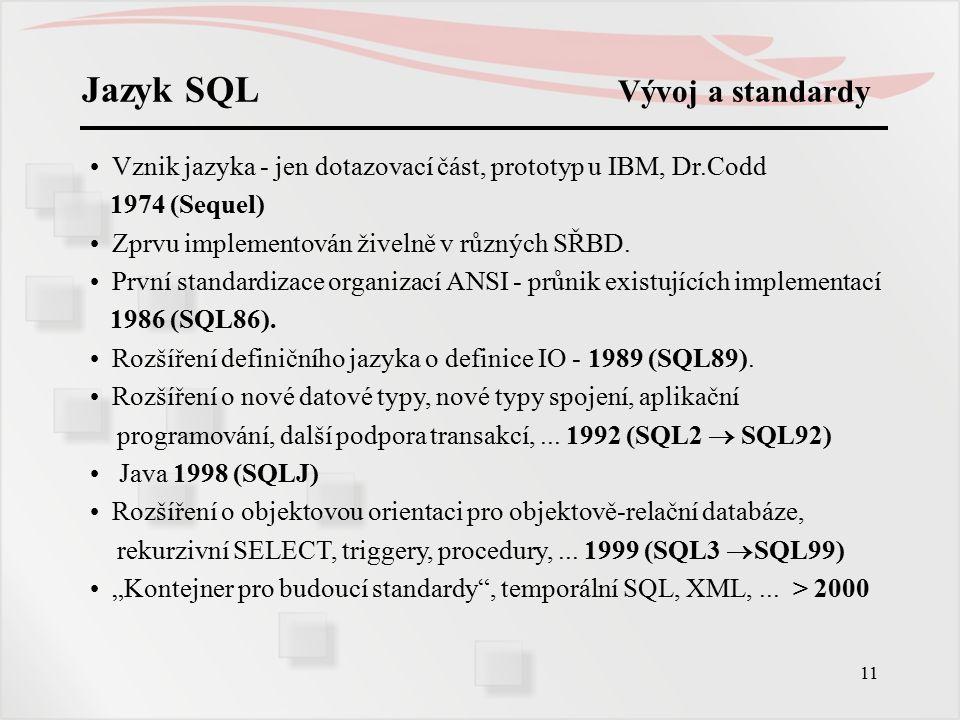 12 Jazyk SQL Vývoj a standardy Současné implementace SQL v SŘBD jsou na úrovni SQL92 nebo SQL99.