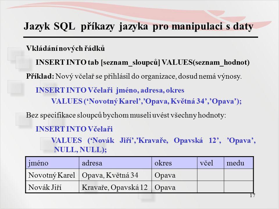 18 Jazyk SQL příkazy jazyka pro manipulaci s daty Pomocí příkazu INSERT je možno také naplňovat řádky tabulky hodnotami z jiné tabulky tak, že místo klauzule VALUES použijeme SELECT, v němž budou zadány řádky i sloupce jiných tabulek, které se do naší tabulky mají přenést.