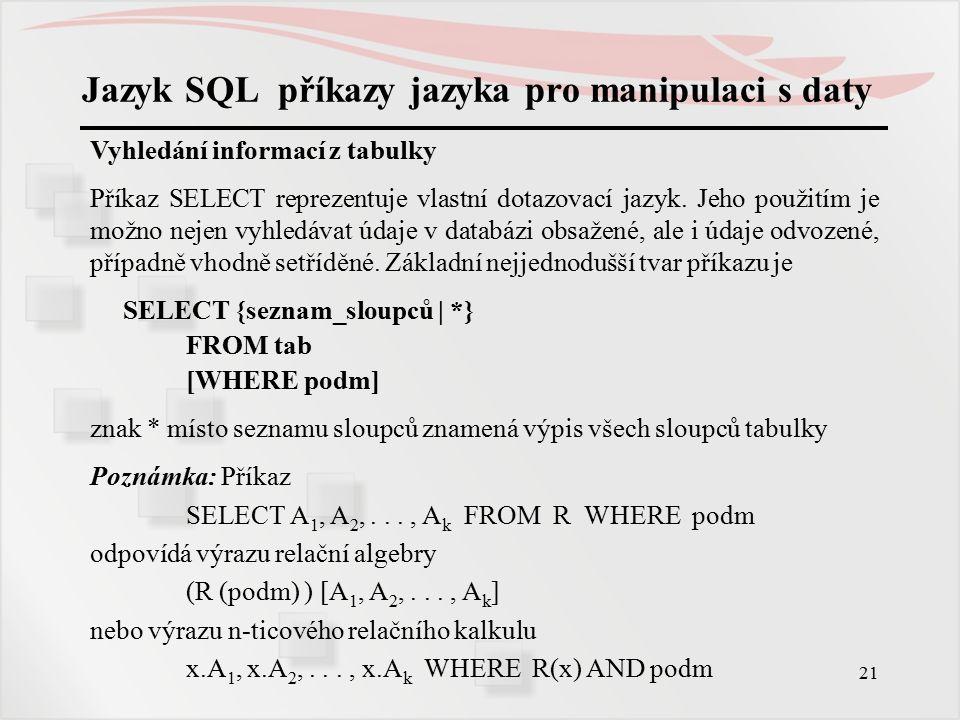 22 Jazyk SQL příkazy jazyka pro manipulaci s daty Vyhledání informací z tabulky Jednoznačnost prvků výsledné relace nezajišťuje jazyk SQL automaticky, ale musí se zadat v příkazu klauzulí UNIQUE (nebo DISTINCT) Příklad: Celá tabulka SELECT * FROM včelaři; Příklad: Jmenný seznam a adresy všech včelařů (projekce) SELECT jméno, adresa FROM včelaři; Příklad: Seznam okresů, v nichž jsou organizováni včelaři SELECT UNIQUE okres FROM včelaři;