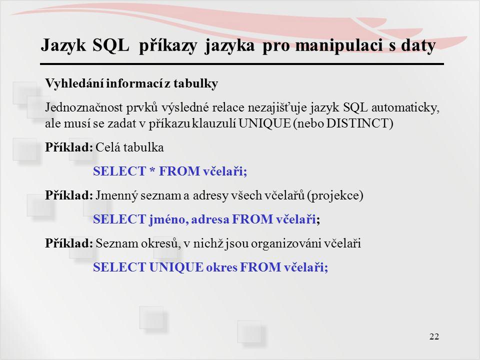 23 Jazyk SQL příkazy jazyka pro manipulaci s daty Vyhledání informací z tabulky Podmínka selekce se zapisuje za klauzulí WHERE.