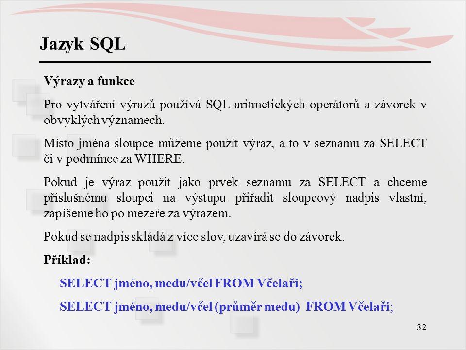 33 Jazyk SQL Výrazy, funkce a NULL Pokud je ve výrazu proměnná, která má hodnotu NULL, má celý výraz hodnotu NULL.